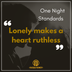 """Lonely makes a heart ruthless"""